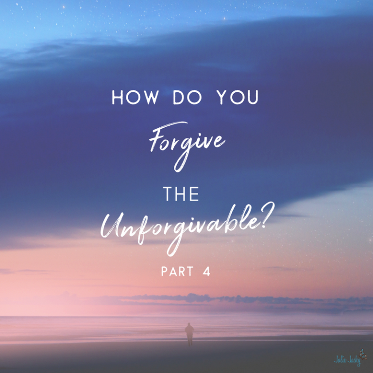 How Do You Forgive the Unforgivable? (Part 4)